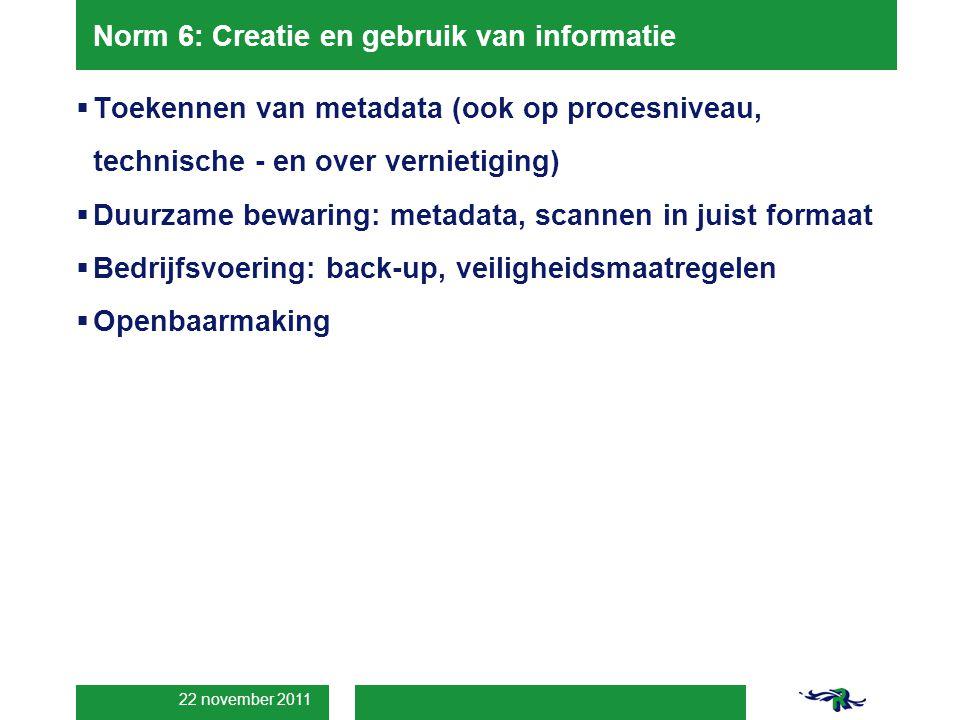 22 november 2011 Norm 6: Creatie en gebruik van informatie  Toekennen van metadata (ook op procesniveau, technische - en over vernietiging)  Duurzame bewaring: metadata, scannen in juist formaat  Bedrijfsvoering: back-up, veiligheidsmaatregelen  Openbaarmaking