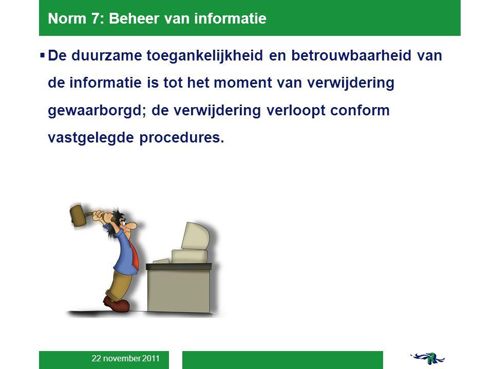 22 november 2011 Norm 7: Beheer van informatie  De duurzame toegankelijkheid en betrouwbaarheid van de informatie is tot het moment van verwijdering gewaarborgd; de verwijdering verloopt conform vastgelegde procedures.