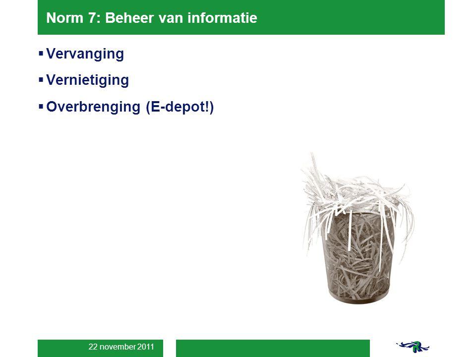 22 november 2011 Norm 7: Beheer van informatie  Vervanging  Vernietiging  Overbrenging (E-depot!)