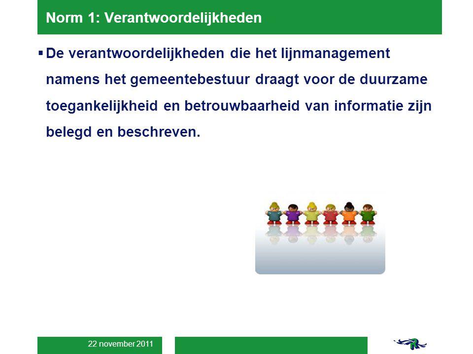 22 november 2011 Norm 1: Verantwoordelijkheden  De verantwoordelijkheden die het lijnmanagement namens het gemeentebestuur draagt voor de duurzame toegankelijkheid en betrouwbaarheid van informatie zijn belegd en beschreven.