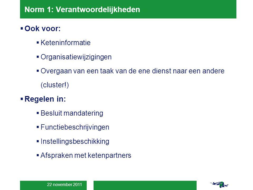 22 november 2011 Norm 1: Verantwoordelijkheden  Ook voor:  Keteninformatie  Organisatiewijzigingen  Overgaan van een taak van de ene dienst naar een andere (cluster!)  Regelen in:  Besluit mandatering  Functiebeschrijvingen  Instellingsbeschikking  Afspraken met ketenpartners
