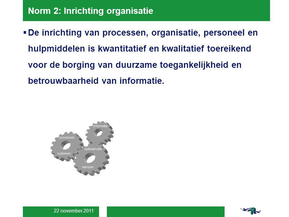 22 november 2011 Norm 2: Inrichting organisatie  De inrichting van processen, organisatie, personeel en hulpmiddelen is kwantitatief en kwalitatief toereikend voor de borging van duurzame toegankelijkheid en betrouwbaarheid van informatie.