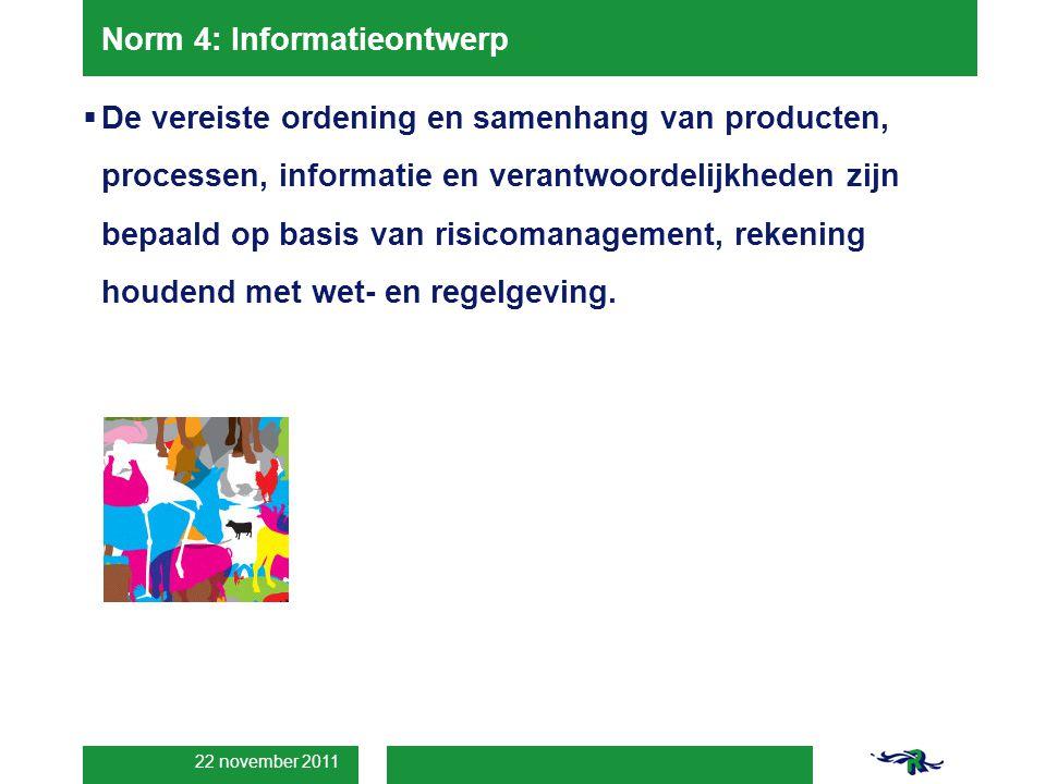 22 november 2011 Norm 4: Informatieontwerp  De vereiste ordening en samenhang van producten, processen, informatie en verantwoordelijkheden zijn bepaald op basis van risicomanagement, rekening houdend met wet- en regelgeving.