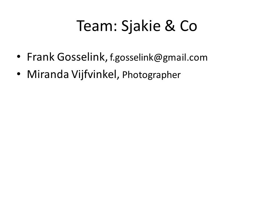Team: Sjakie & Co Frank Gosselink, f.gosselink@gmail.com Miranda Vijfvinkel, Photographer