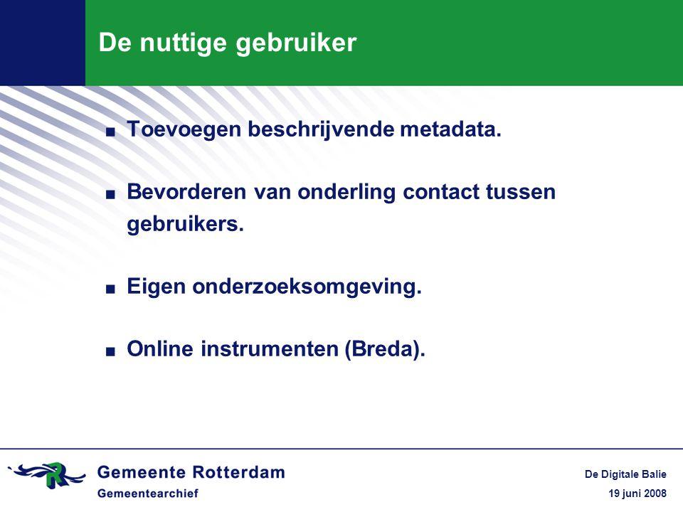 19 juni 2008 De Digitale Balie De nuttige gebruiker. Toevoegen beschrijvende metadata.. Bevorderen van onderling contact tussen gebruikers.. Eigen ond
