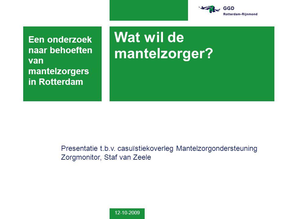 12-10-2009 Wat wil de mantelzorger? Een onderzoek naar behoeften van mantelzorgers in Rotterdam Presentatie t.b.v. casuïstiekoverleg Mantelzorgonderst