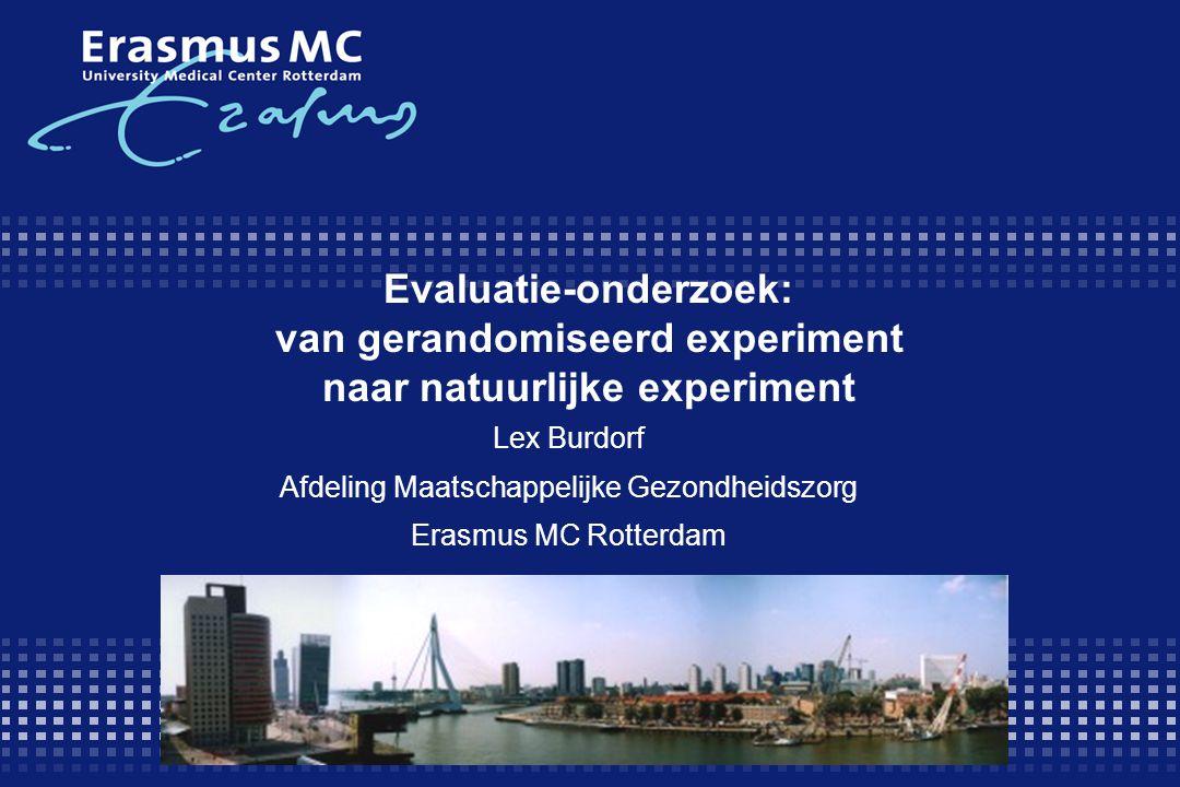Evaluatie-onderzoek: van gerandomiseerd experiment naar natuurlijke experiment Lex Burdorf Afdeling Maatschappelijke Gezondheidszorg Erasmus MC Rotterdam