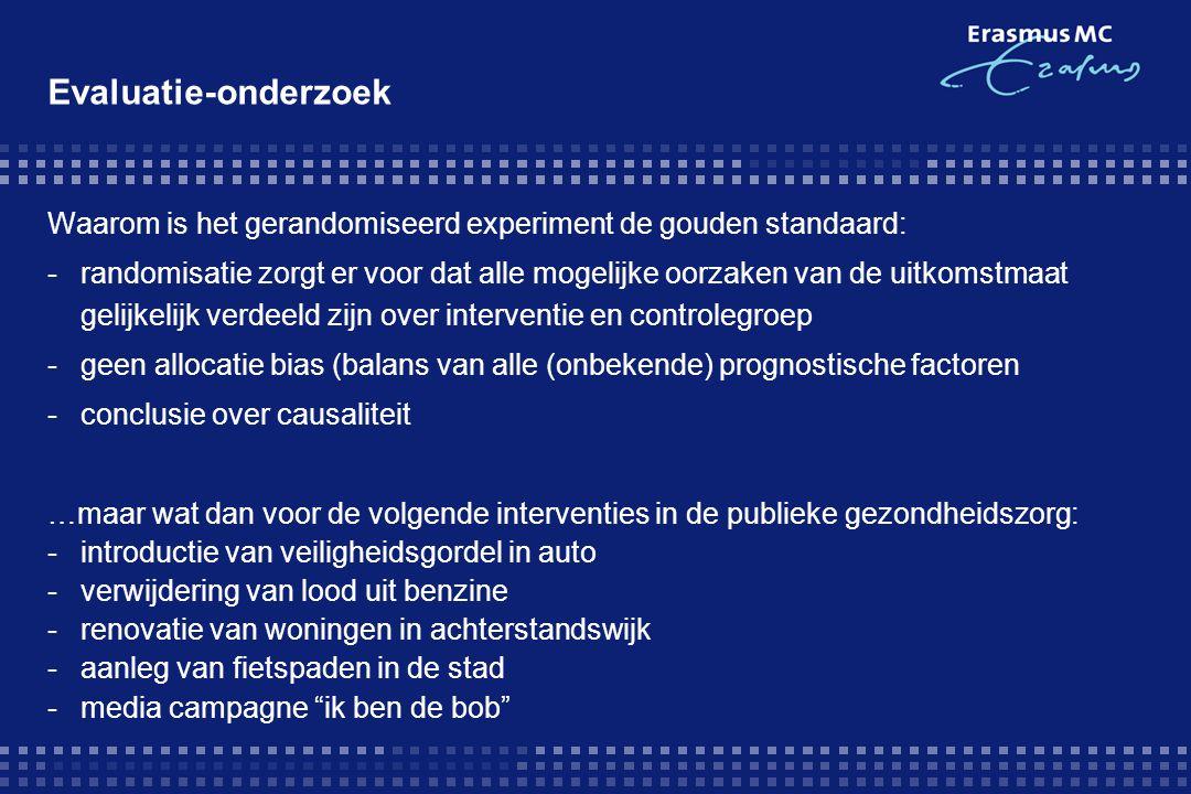 Waarom is het gerandomiseerd experiment de gouden standaard: -randomisatie zorgt er voor dat alle mogelijke oorzaken van de uitkomstmaat gelijkelijk verdeeld zijn over interventie en controlegroep -geen allocatie bias (balans van alle (onbekende) prognostische factoren -conclusie over causaliteit …maar wat dan voor de volgende interventies in de publieke gezondheidszorg: -introductie van veiligheidsgordel in auto -verwijdering van lood uit benzine -renovatie van woningen in achterstandswijk -aanleg van fietspaden in de stad -media campagne ik ben de bob Evaluatie-onderzoek