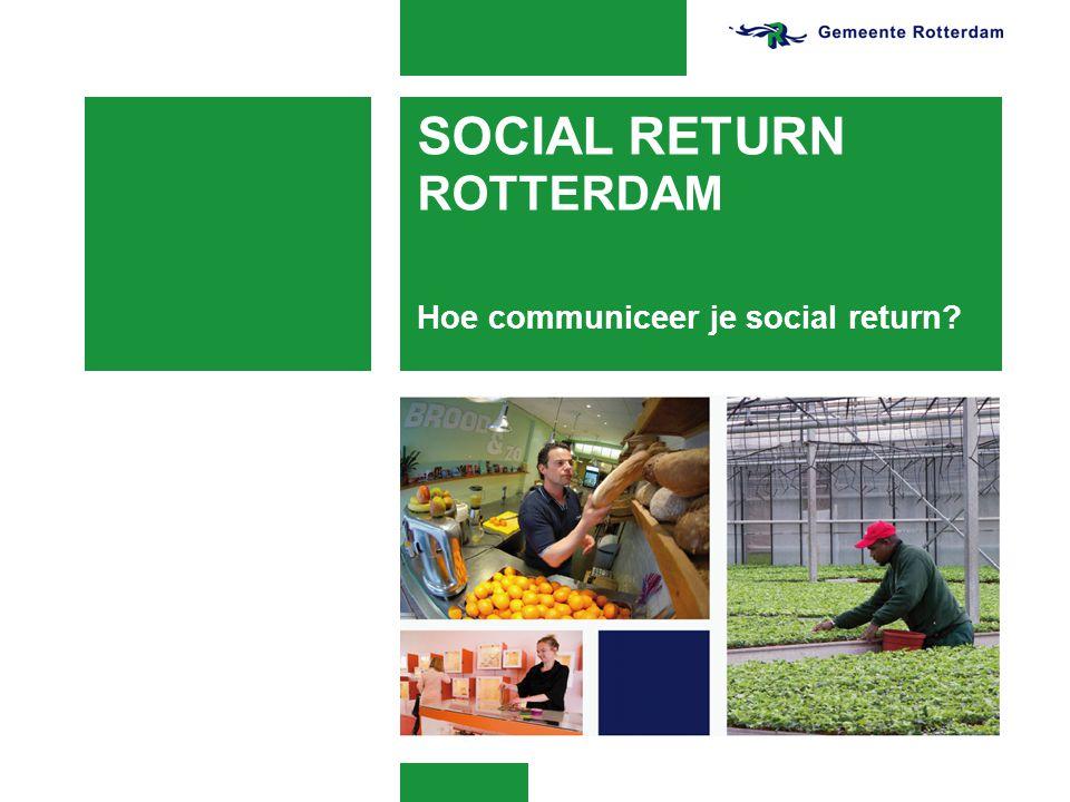 SOCIAL RETURN ROTTERDAM Hoe communiceer je social return?
