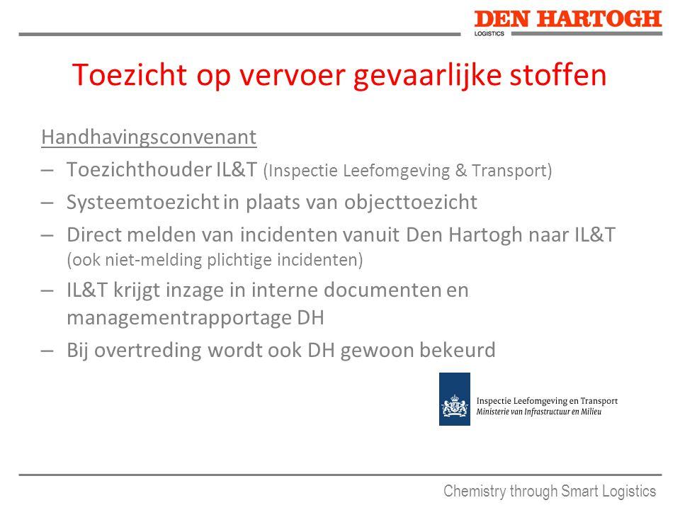 Chemistry through Smart Logistics Toezicht op vervoer gevaarlijke stoffen Handhavingsconvenant – Toezichthouder IL&T (Inspectie Leefomgeving & Transport) – Systeemtoezicht in plaats van objecttoezicht – Direct melden van incidenten vanuit Den Hartogh naar IL&T (ook niet-melding plichtige incidenten) – IL&T krijgt inzage in interne documenten en managementrapportage DH – Bij overtreding wordt ook DH gewoon bekeurd