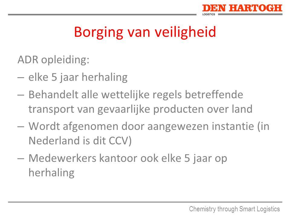 Chemistry through Smart Logistics Borging van veiligheid ADR opleiding: – elke 5 jaar herhaling – Behandelt alle wettelijke regels betreffende transport van gevaarlijke producten over land – Wordt afgenomen door aangewezen instantie (in Nederland is dit CCV) – Medewerkers kantoor ook elke 5 jaar op herhaling