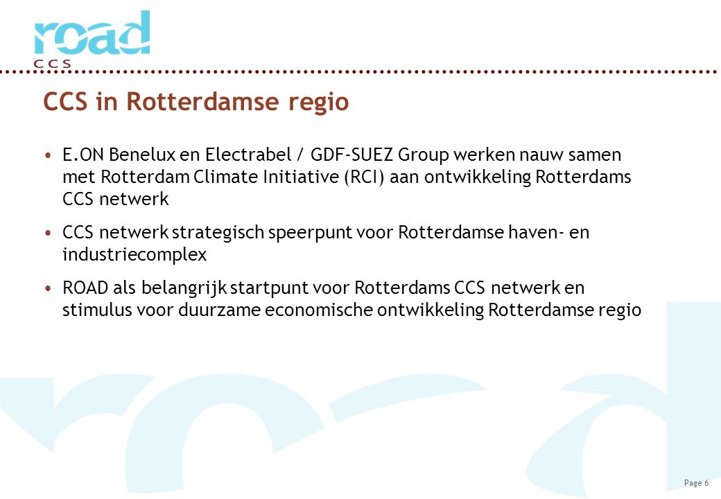 Page 6 CCS in Rotterdamse regio E.ON Benelux en Electrabel / GDF-SUEZ Group werken nauw samen met Rotterdam Climate Initiative (RCI) aan ontwikkeling Rotterdams CCS netwerk CCS netwerk strategisch speerpunt voor Rotterdamse haven- en industriecomplex ROAD als belangrijk startpunt voor Rotterdams CCS netwerk en stimulus voor duurzame economische ontwikkeling Rotterdamse regio