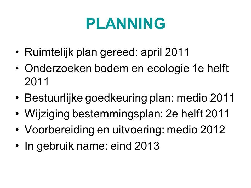 PLANNING Ruimtelijk plan gereed: april 2011 Onderzoeken bodem en ecologie 1e helft 2011 Bestuurlijke goedkeuring plan: medio 2011 Wijziging bestemmingsplan: 2e helft 2011 Voorbereiding en uitvoering: medio 2012 In gebruik name: eind 2013