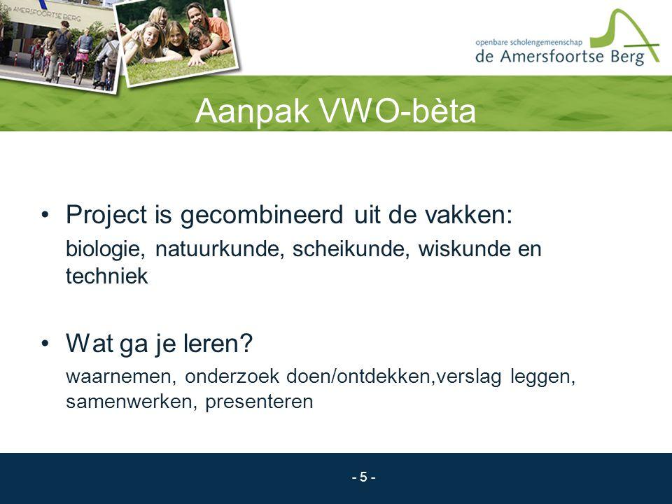 - 5 - Aanpak VWO-bèta Project is gecombineerd uit de vakken: biologie, natuurkunde, scheikunde, wiskunde en techniek Wat ga je leren? waarnemen, onder
