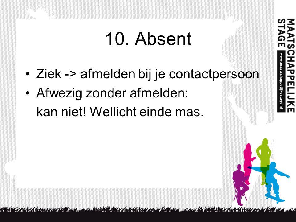 10.Absent Ziek -> afmelden bij je contactpersoon Afwezig zonder afmelden: kan niet.