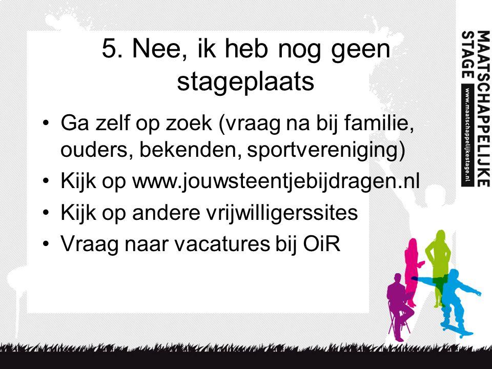 5. Nee, ik heb nog geen stageplaats Ga zelf op zoek (vraag na bij familie, ouders, bekenden, sportvereniging) Kijk op www.jouwsteentjebijdragen.nl Kij