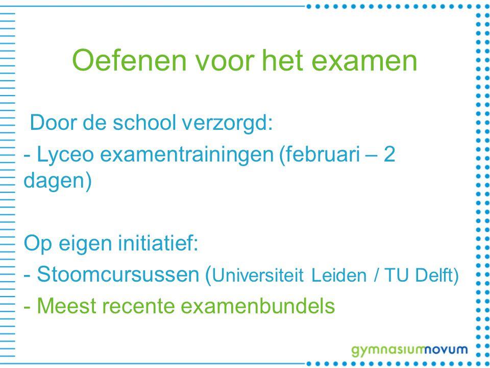 Oefenen voor het examen Door de school verzorgd: - Lyceo examentrainingen (februari – 2 dagen) Op eigen initiatief: - Stoomcursussen ( Universiteit Leiden / TU Delft) - Meest recente examenbundels