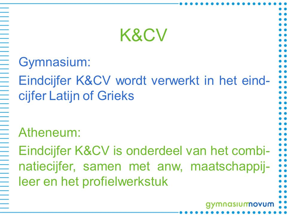 K&CV Gymnasium: Eindcijfer K&CV wordt verwerkt in het eind- cijfer Latijn of Grieks Atheneum: Eindcijfer K&CV is onderdeel van het combi- natiecijfer, samen met anw, maatschappij- leer en het profielwerkstuk