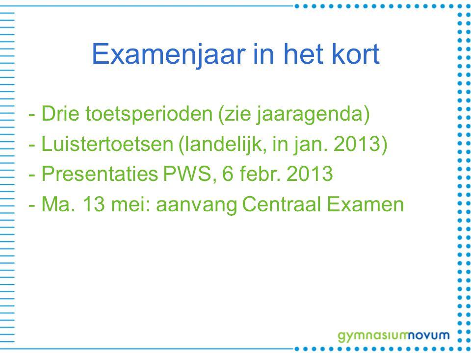 Examenjaar in het kort - Drie toetsperioden (zie jaaragenda) - Luistertoetsen (landelijk, in jan. 2013) - Presentaties PWS, 6 febr. 2013 - Ma. 13 mei: