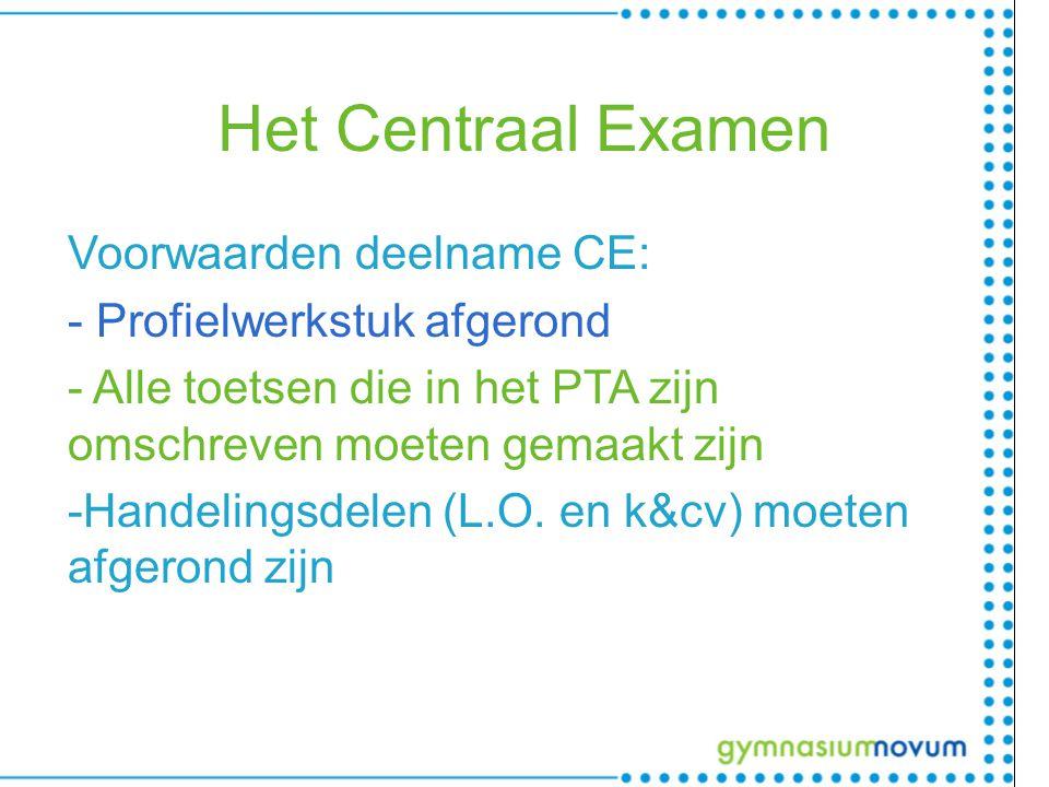 Het Centraal Examen Voorwaarden deelname CE: - Profielwerkstuk afgerond - Alle toetsen die in het PTA zijn omschreven moeten gemaakt zijn -Handelingsdelen (L.O.