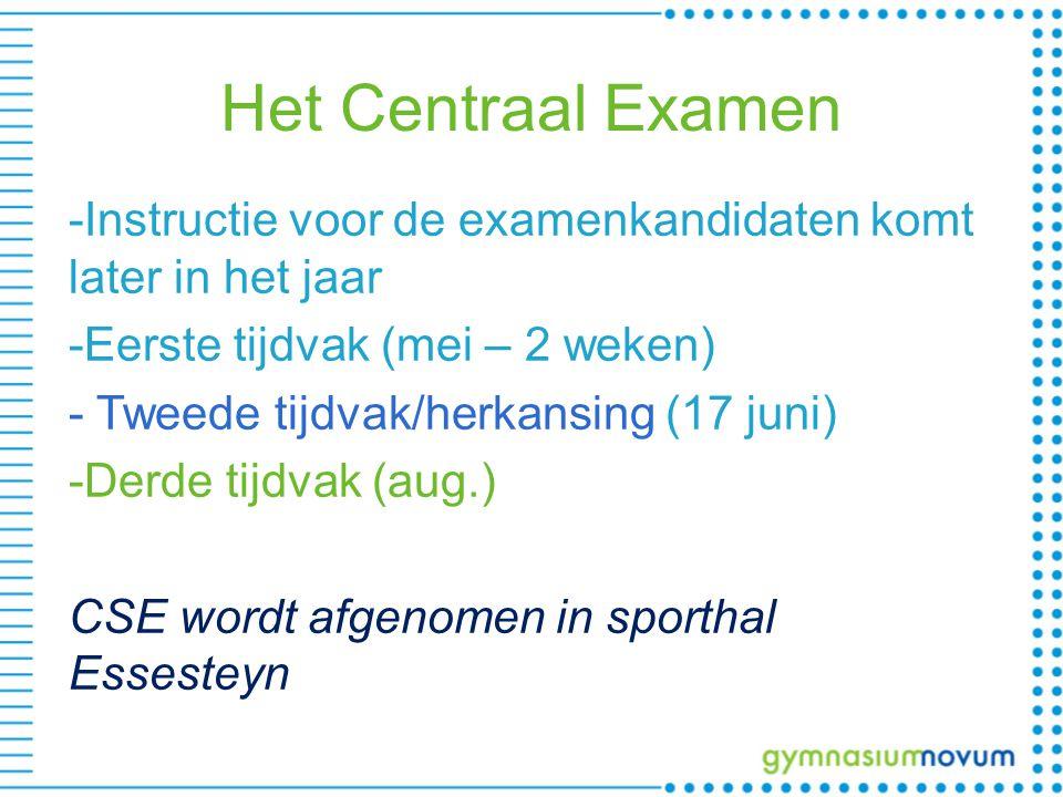 Het Centraal Examen -Instructie voor de examenkandidaten komt later in het jaar -Eerste tijdvak (mei – 2 weken) - Tweede tijdvak/herkansing (17 juni) -Derde tijdvak (aug.) CSE wordt afgenomen in sporthal Essesteyn