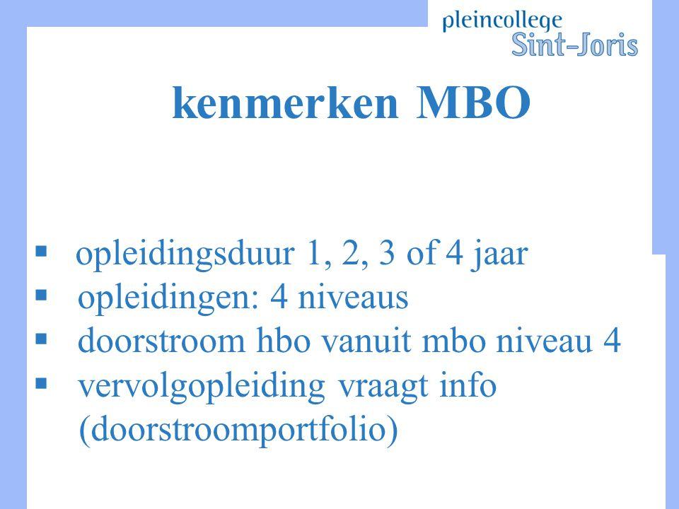 kenmerken MBO  opleidingsduur 1, 2, 3 of 4 jaar  opleidingen: 4 niveaus  doorstroom hbo vanuit mbo niveau 4  vervolgopleiding vraagt info (doorstroomportfolio)