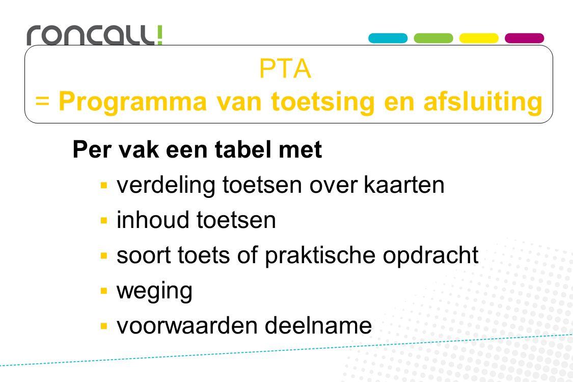 PTA = Programma van toetsing en afsluiting Per vak een tabel met  verdeling toetsen over kaarten  inhoud toetsen  soort toets of praktische opdrach