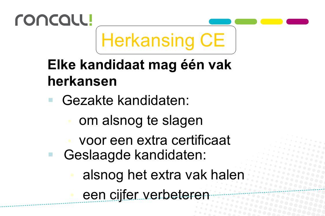 Herkansing CE  Gezakte kandidaten: om alsnog te slagen voor een extra certificaat Elke kandidaat mag één vak herkansen  Geslaagde kandidaten: alsnog