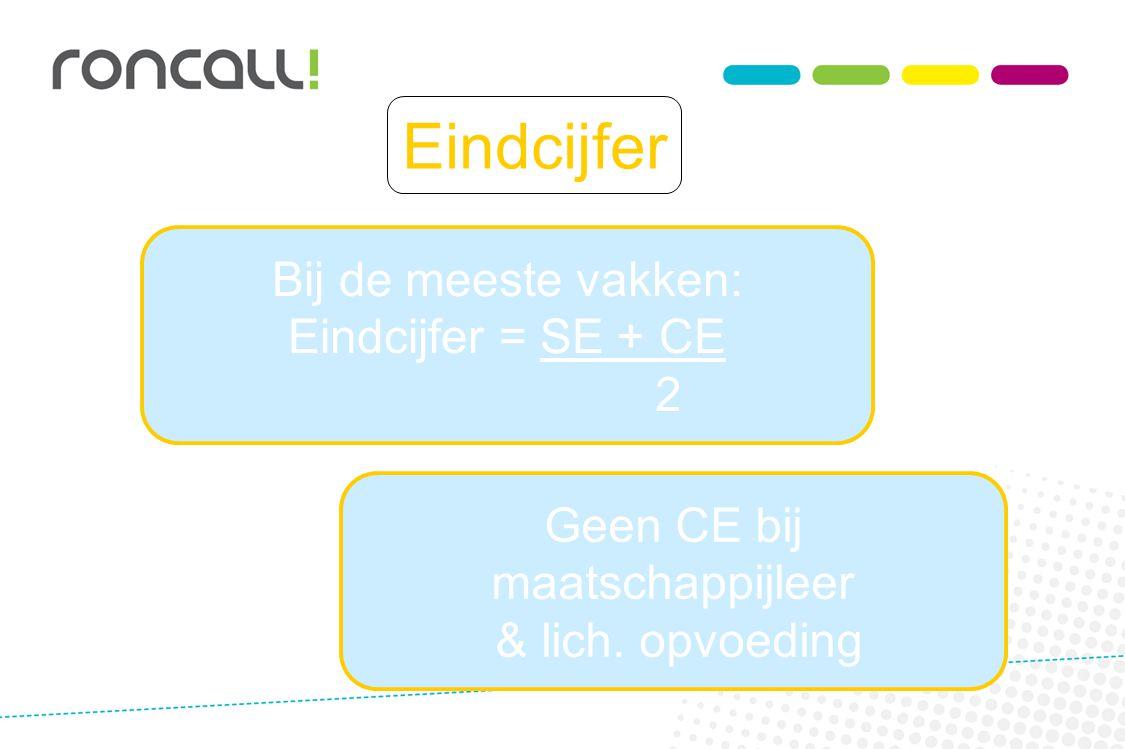 Eindcijfer Bij de meeste vakken: Eindcijfer = SE + CE 2 Geen CE bij maatschappijleer & lich. opvoeding