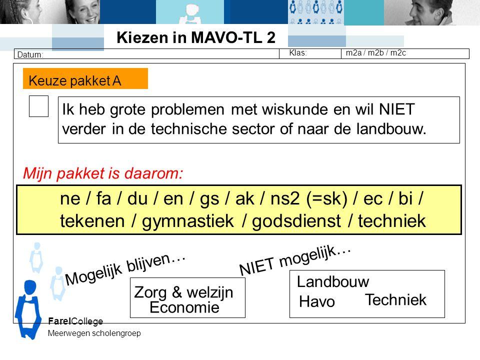 FarelCollege Meerwegen scholengroep Klas: Datum: m2a / m2b / m2c Keuze pakket A Ik heb grote problemen met wiskunde en wil NIET verder in de technische sector of naar de landbouw.