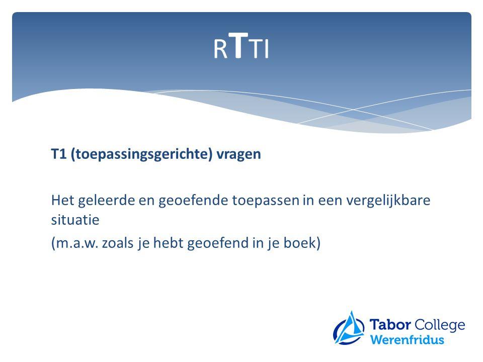 T1 (toepassingsgerichte) vragen Het geleerde en geoefende toepassen in een vergelijkbare situatie (m.a.w. zoals je hebt geoefend in je boek) R T TI