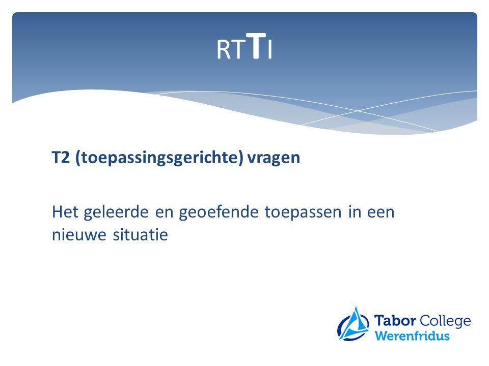 T2 (toepassingsgerichte) vragen Het geleerde en geoefende toepassen in een nieuwe situatie RT T I