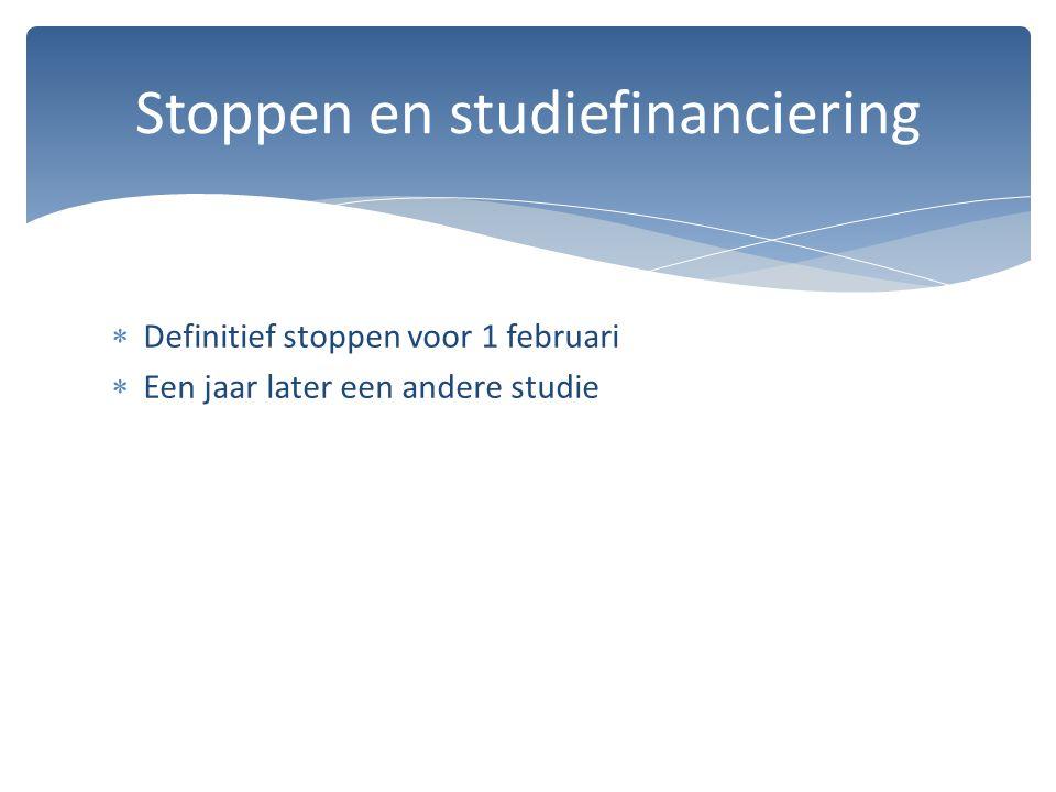  Definitief stoppen voor 1 februari  Een jaar later een andere studie Stoppen en studiefinanciering