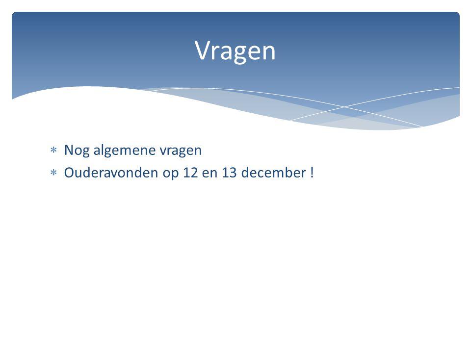  Nog algemene vragen  Ouderavonden op 12 en 13 december ! Vragen