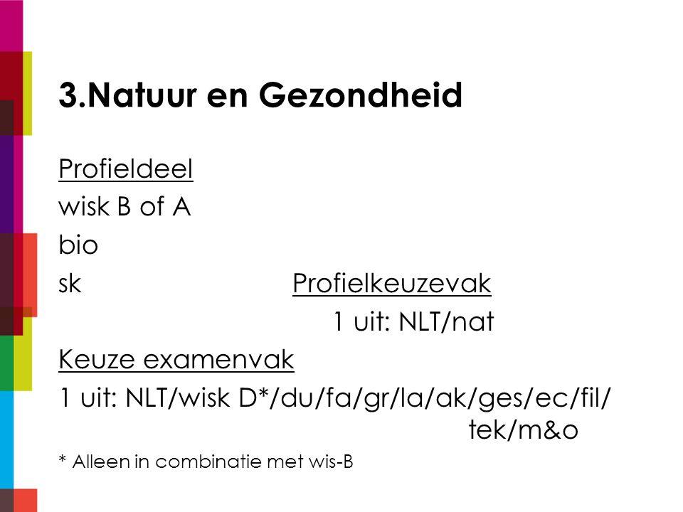 3.Natuur en Gezondheid Profieldeel wisk B of A bio sk Profielkeuzevak 1 uit: NLT/nat Keuze examenvak 1 uit: NLT/wisk D*/du/fa/gr/la/ak/ges/ec/fil/ tek/m&o * Alleen in combinatie met wis-B
