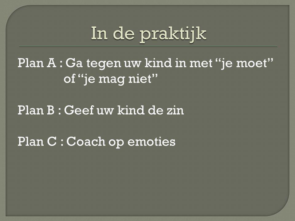 Plan A : Ga tegen uw kind in met je moet of je mag niet Plan B : Geef uw kind de zin Plan C : Coach op emoties