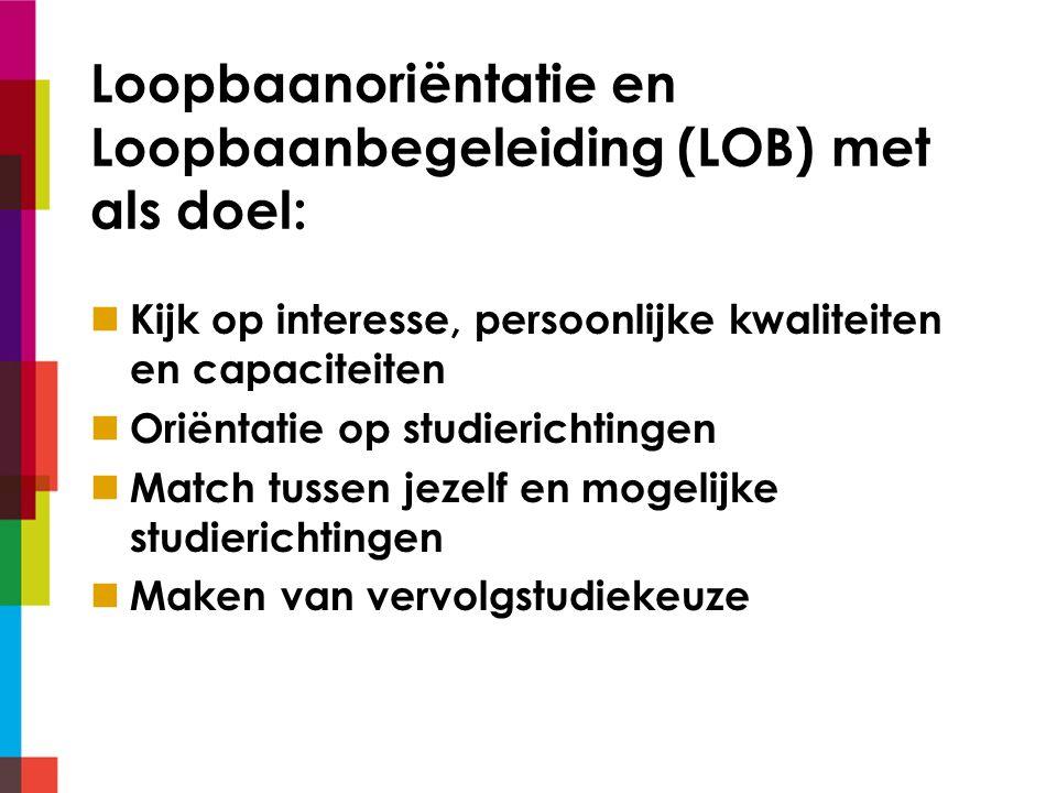Loopbaanoriëntatie en Loopbaanbegeleiding (LOB) met als doel: Kijk op interesse, persoonlijke kwaliteiten en capaciteiten Oriëntatie op studierichtingen Match tussen jezelf en mogelijke studierichtingen Maken van vervolgstudiekeuze