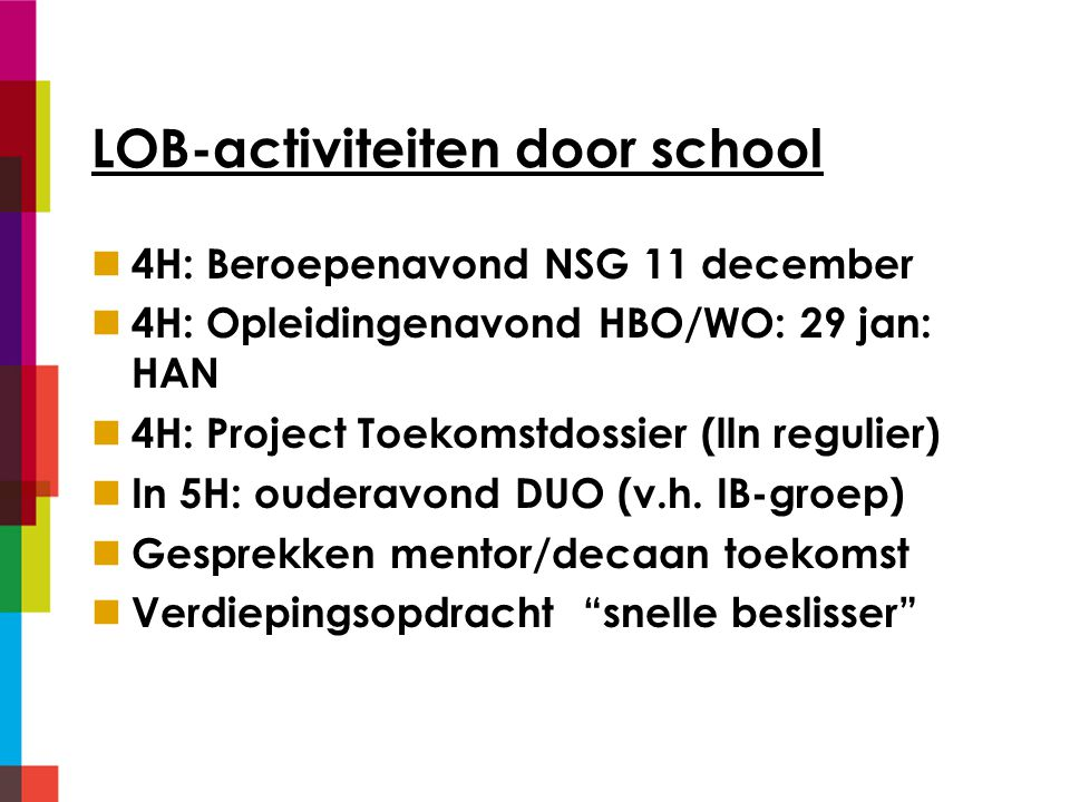 LOB-activiteiten door school 4H: Beroepenavond NSG 11 december 4H: Opleidingenavond HBO/WO: 29 jan: HAN 4H: Project Toekomstdossier (lln regulier) In 5H: ouderavond DUO (v.h.