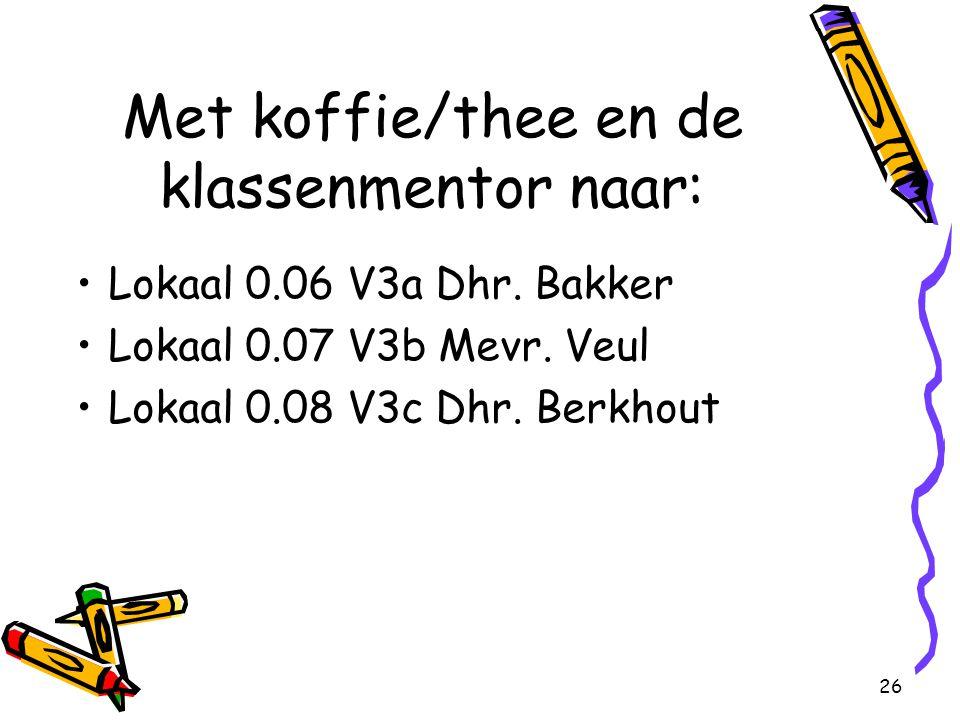 26 Met koffie/thee en de klassenmentor naar: Lokaal 0.06 V3a Dhr. Bakker Lokaal 0.07 V3b Mevr. Veul Lokaal 0.08 V3c Dhr. Berkhout