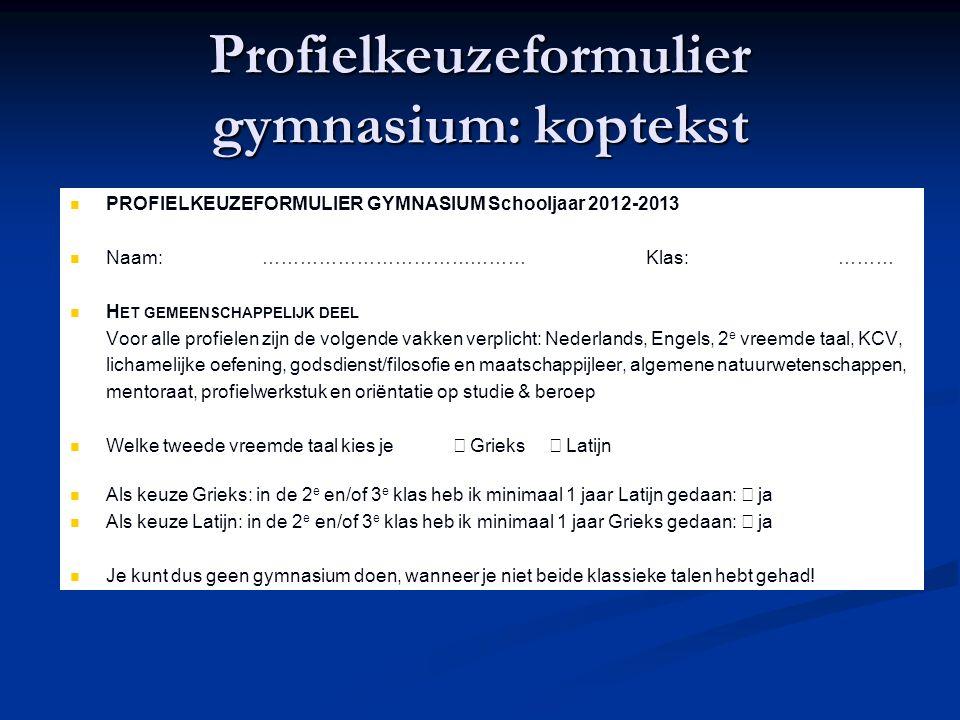 Profielkeuzeformulier gymnasium: koptekst PROFIELKEUZEFORMULIER GYMNASIUM Schooljaar 2012-2013 Naam:……………………………………Klas:……… H ET GEMEENSCHAPPELIJK DEEL Voor alle profielen zijn de volgende vakken verplicht: Nederlands, Engels, 2 e vreemde taal, KCV, lichamelijke oefening, godsdienst/filosofie en maatschappijleer, algemene natuurwetenschappen, mentoraat, profielwerkstuk en oriëntatie op studie & beroep Welke tweede vreemde taal kies je  Grieks  Latijn Als keuze Grieks: in de 2 e en/of 3 e klas heb ik minimaal 1 jaar Latijn gedaan:  ja Als keuze Latijn: in de 2 e en/of 3 e klas heb ik minimaal 1 jaar Grieks gedaan:  ja Je kunt dus geen gymnasium doen, wanneer je niet beide klassieke talen hebt gehad!