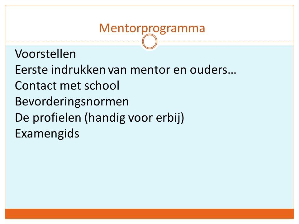 Mentorprogramma Voorstellen Eerste indrukken van mentor en ouders… Contact met school Bevorderingsnormen De profielen (handig voor erbij) Examengids