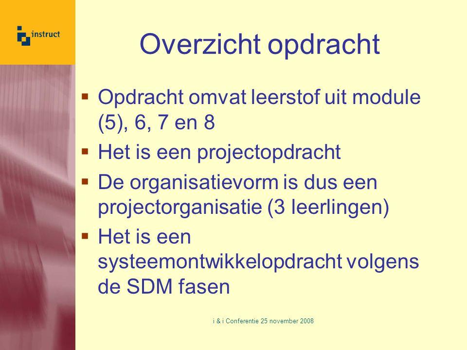 Overzicht opdracht  Opdracht omvat leerstof uit module (5), 6, 7 en 8  Het is een projectopdracht  De organisatievorm is dus een projectorganisatie (3 leerlingen)  Het is een systeemontwikkelopdracht volgens de SDM fasen i & i Conferentie 25 november 2008
