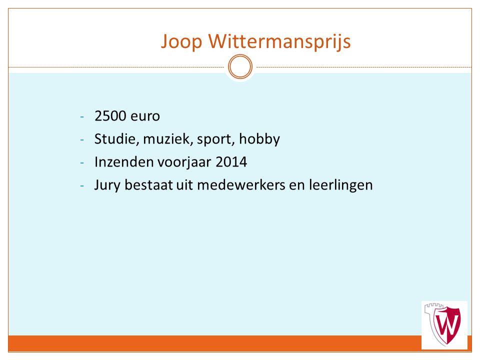 - 2500 euro - Studie, muziek, sport, hobby - Inzenden voorjaar 2014 - Jury bestaat uit medewerkers en leerlingen Joop Wittermansprijs