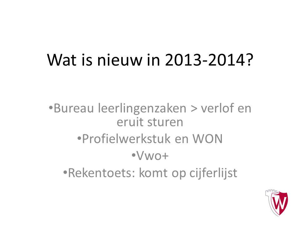 Wat is nieuw in 2013-2014? Bureau leerlingenzaken > verlof en eruit sturen Profielwerkstuk en WON Vwo+ Rekentoets: komt op cijferlijst