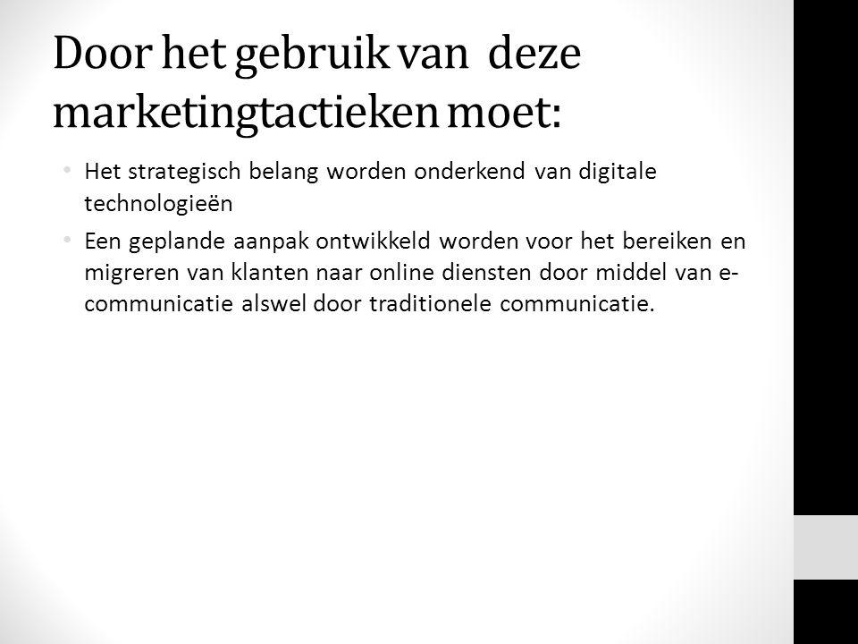 Door het gebruik van deze marketingtactieken moet: Het strategisch belang worden onderkend van digitale technologieën Een geplande aanpak ontwikkeld worden voor het bereiken en migreren van klanten naar online diensten door middel van e- communicatie alswel door traditionele communicatie.