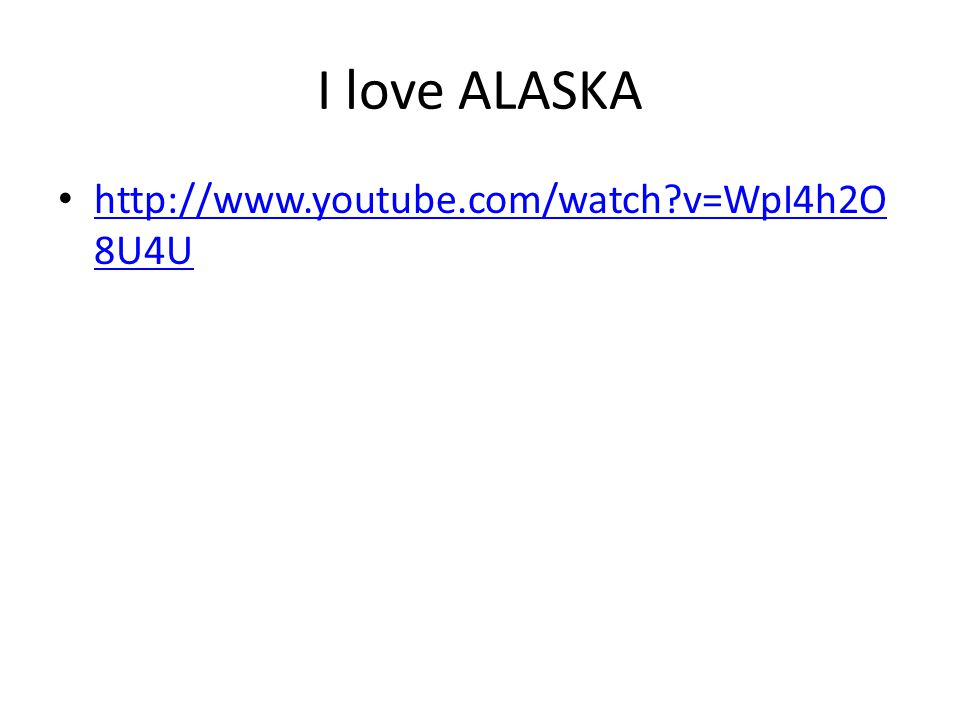 I love ALASKA http://www.youtube.com/watch?v=WpI4h2O 8U4U http://www.youtube.com/watch?v=WpI4h2O 8U4U