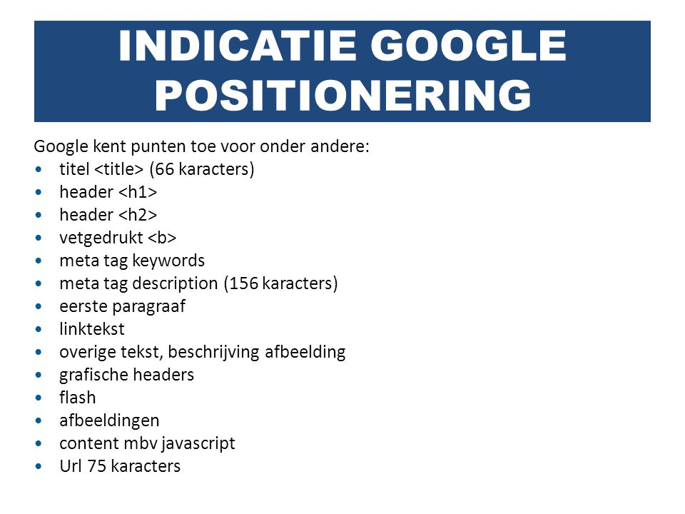 Google kent punten toe voor onder andere: titel (66 karacters) header vetgedrukt meta tag keywords meta tag description (156 karacters) eerste paragra