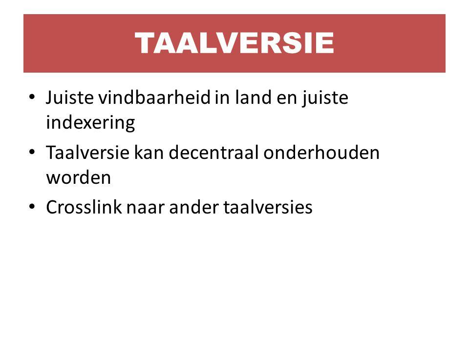 Juiste vindbaarheid in land en juiste indexering Taalversie kan decentraal onderhouden worden Crosslink naar ander taalversies TAALVERSIE