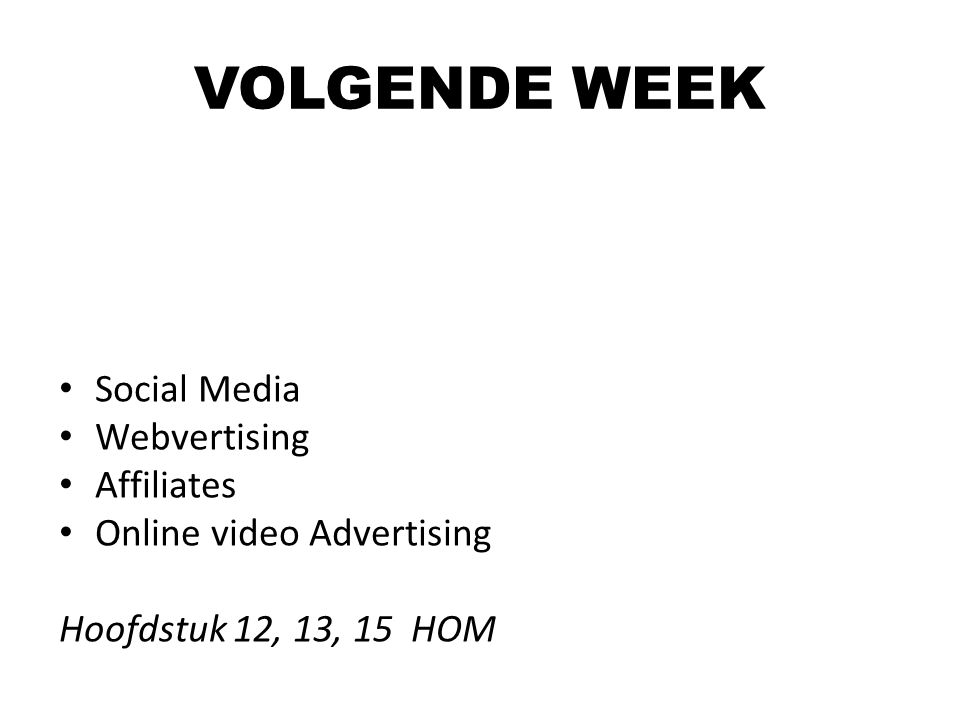 VOLGENDE WEEK Social Media Webvertising Affiliates Online video Advertising Hoofdstuk 12, 13, 15 HOM