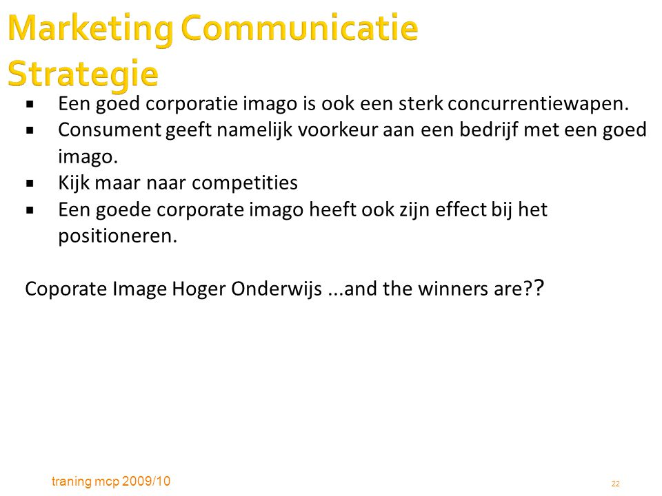 traning mcp 2009/10 22 Marketing Communicatie Strategie  Een goed corporatie imago is ook een sterk concurrentiewapen.